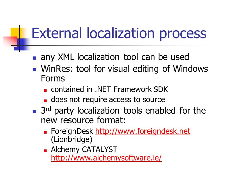 External localization process any XML localization tool can be used WinRes: tool for visual editing of Windows Forms contained in.NET Framework SDK does not require access to source 3 rd party localization tools enabled for the new resource format: ForeignDesk http://www.foreigndesk.net (Lionbridge)http://www.foreigndesk.net Alchemy CATALYST http://www.alchemysoftware.ie/ http://www.alchemysoftware.ie/