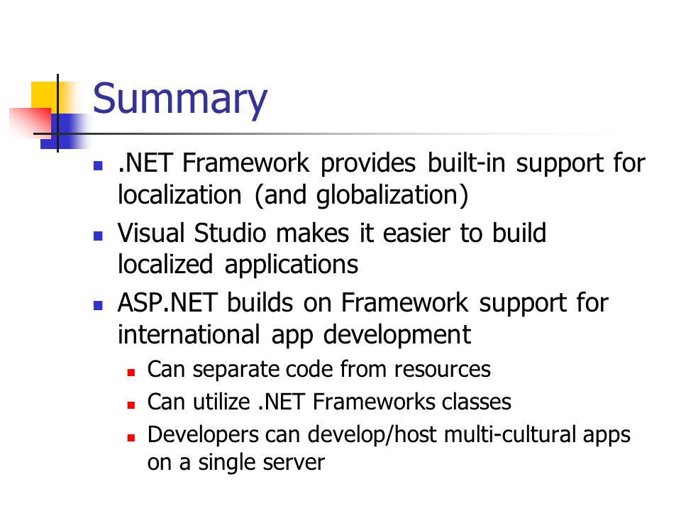Summary.NET Framework provides built-in support for localization (and globalization) Visual Studio makes it easier to build localized applications ASP