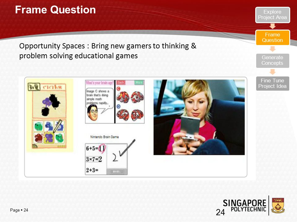 Page  24 Frame Question Opportunity Spaces : Bring new gamers to thinking & problem solving educational games 24 Explore Project Area Frame Question Generate Concepts Fine Tune Project Idea