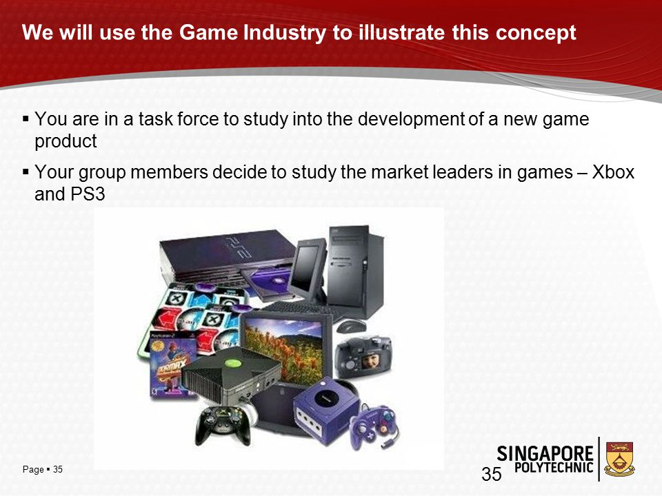 Page  35 We will use the Game Industry to illustrate this concept  You are in a task force to study into the development of a new game product  Your group members decide to study the market leaders in games – Xbox and PS3 35