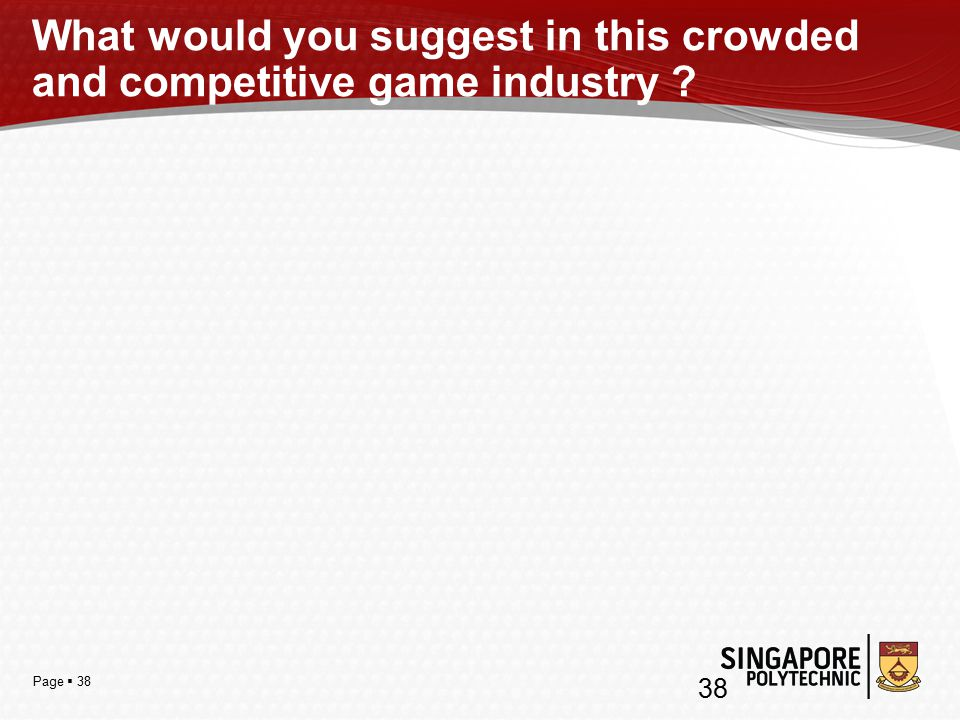 Page  38 What would you suggest in this crowded and competitive game industry 38