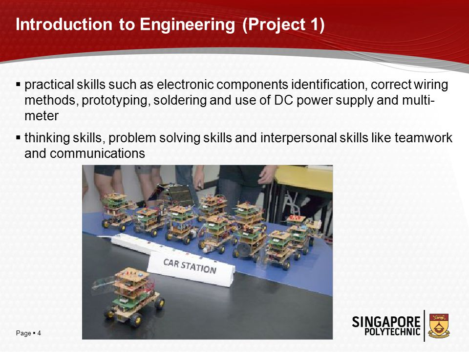 Page  4 Introduction to Engineering (Project 1)  practical skills such as electronic components identification, correct wiring methods, prototyping, soldering and use of DC power supply and multi- meter  thinking skills, problem solving skills and interpersonal skills like teamwork and communications