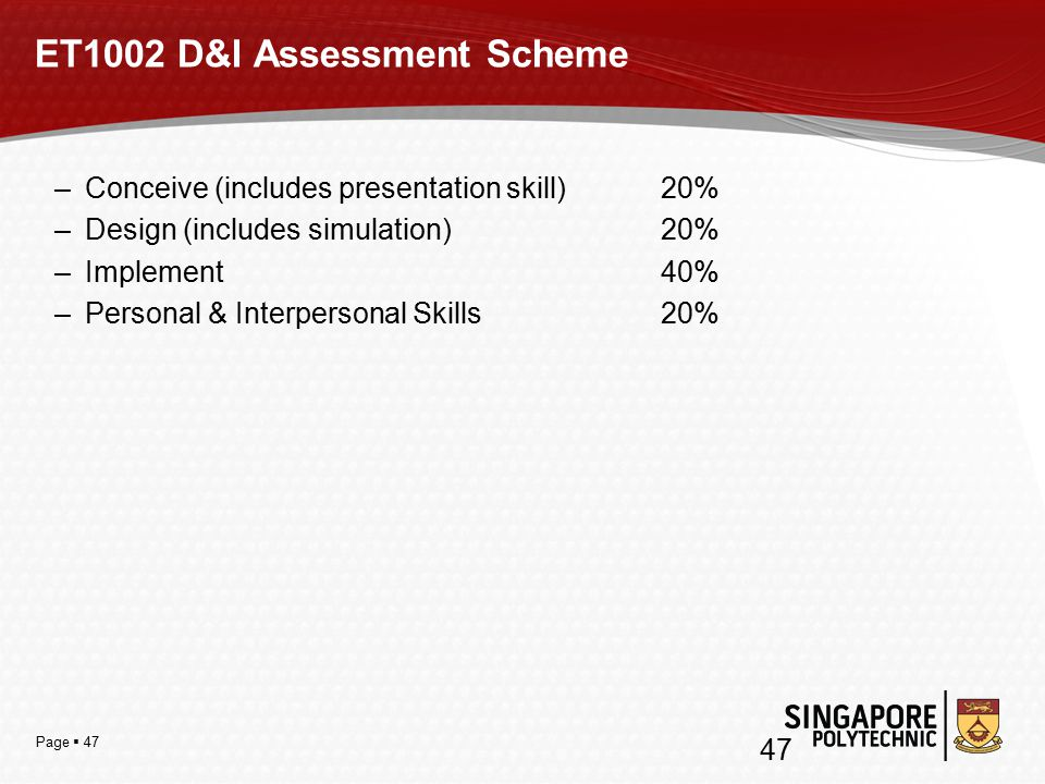 Page  47 ET1002 D&I Assessment Scheme –Conceive (includes presentation skill) 20% –Design (includes simulation) 20% –Implement 40% –Personal & Interpersonal Skills 20% 47