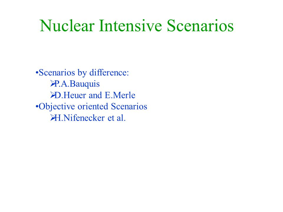 Nuclear Intensive Scenarios Scenarios by difference:  P.A.Bauquis  D.Heuer and E.Merle Objective oriented Scenarios  H.Nifenecker et al.