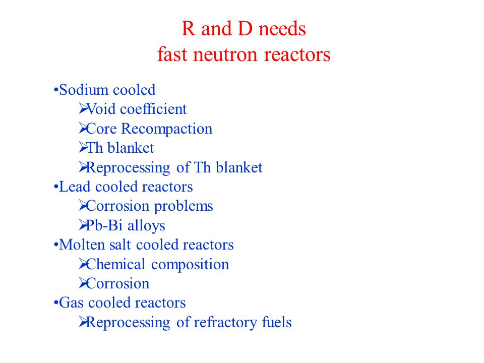 R and D needs fast neutron reactors Sodium cooled  Void coefficient  Core Recompaction  Th blanket  Reprocessing of Th blanket Lead cooled reactors  Corrosion problems  Pb-Bi alloys Molten salt cooled reactors  Chemical composition  Corrosion Gas cooled reactors  Reprocessing of refractory fuels