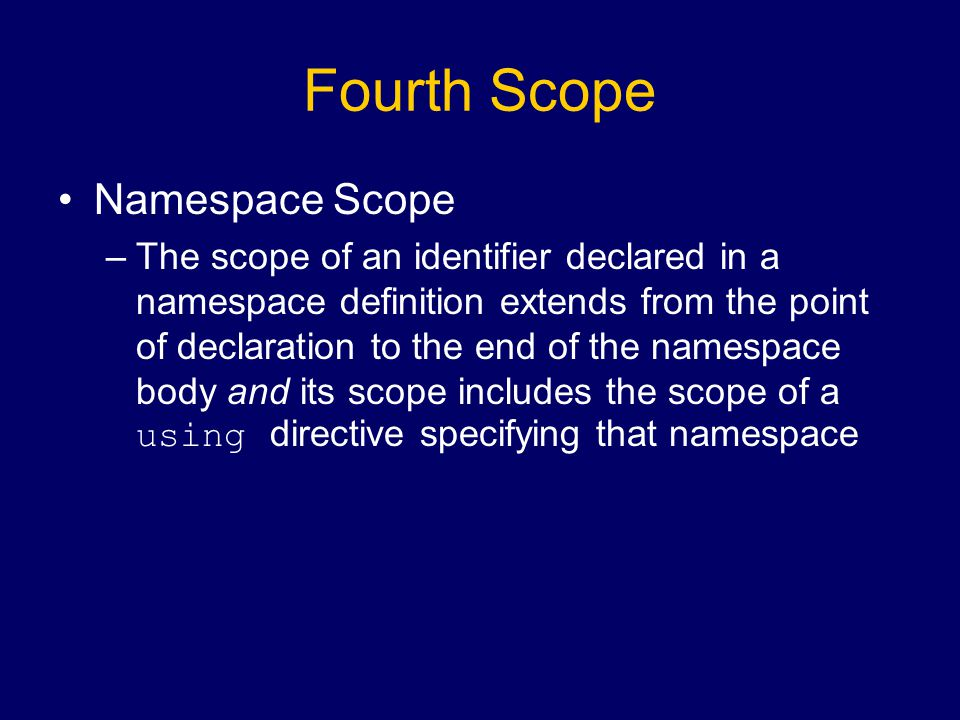 Fourth Scope Namespace Scope –The scope of an identifier declared in a namespace definition extends from the point of declaration to the end of the namespace body and its scope includes the scope of a using directive specifying that namespace