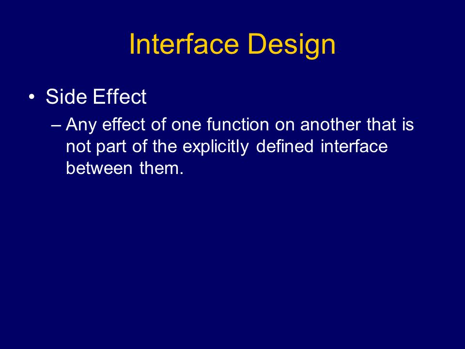 Interface Design Side Effect –Any effect of one function on another that is not part of the explicitly defined interface between them.