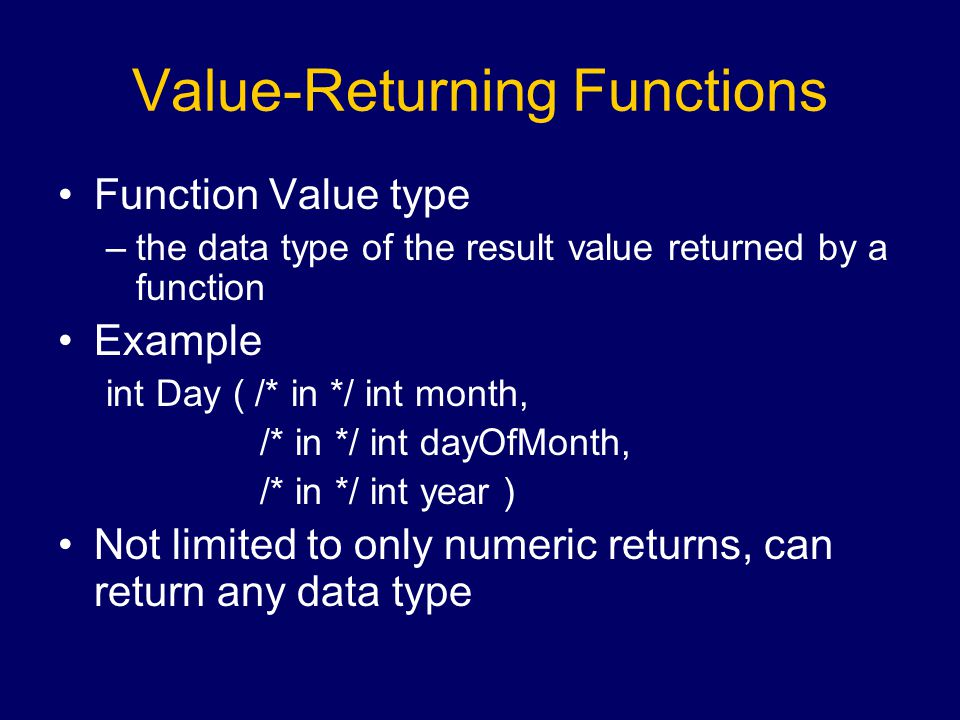 Value-Returning Functions Function Value type –the data type of the result value returned by a function Example int Day ( /* in */ int month, /* in */ int dayOfMonth, /* in */ int year ) Not limited to only numeric returns, can return any data type