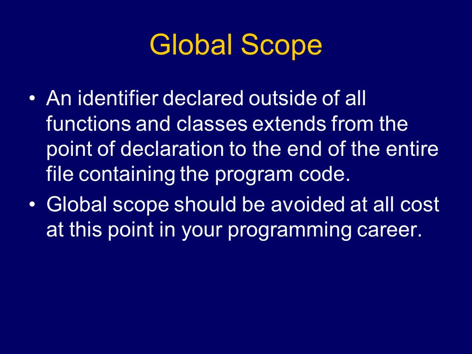 Global Scope An identifier declared outside of all functions and classes extends from the point of declaration to the end of the entire file containing the program code.