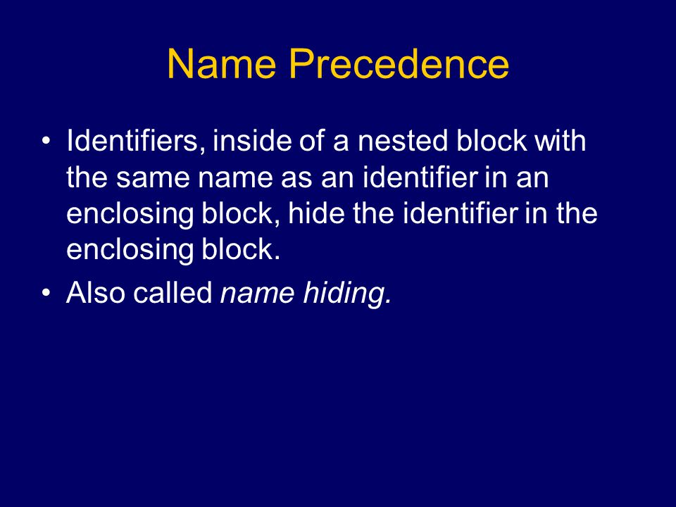 Name Precedence Identifiers, inside of a nested block with the same name as an identifier in an enclosing block, hide the identifier in the enclosing block.