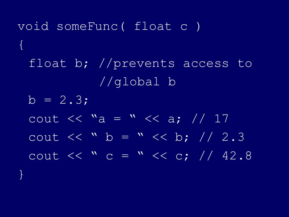 void someFunc( float c ) { float b; //prevents access to //global b b = 2.3; cout << a = << a; // 17 cout << b = << b; // 2.3 cout << c = << c; // 42.8 }