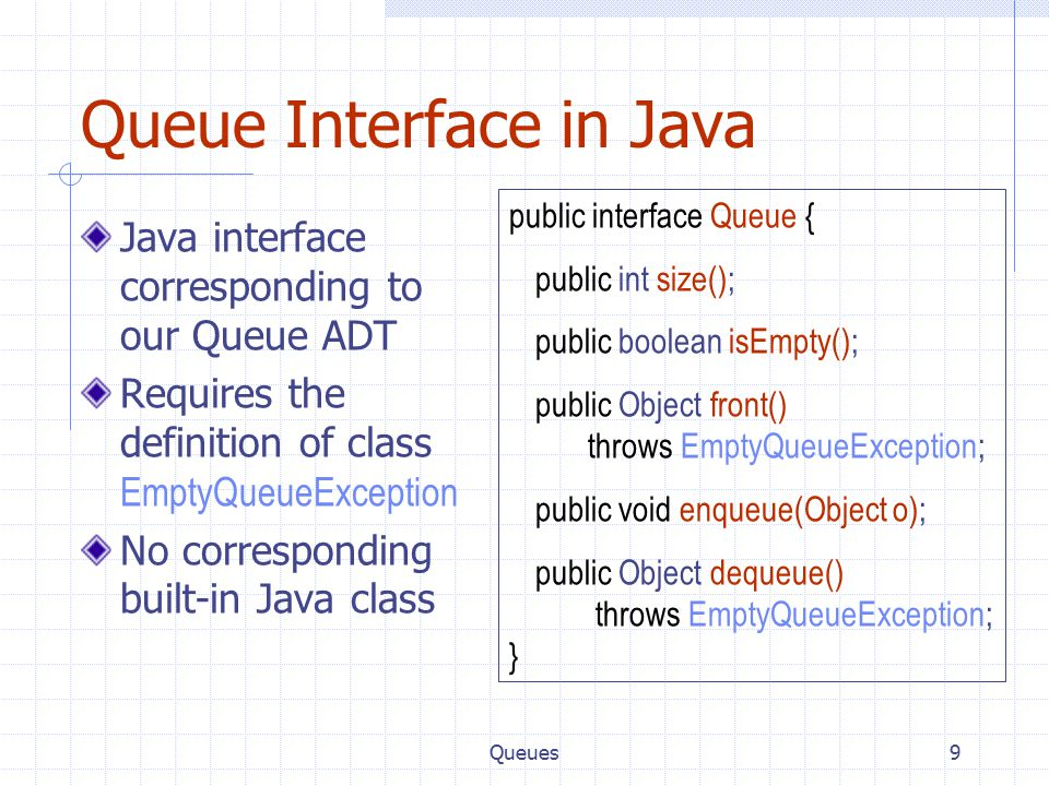 Queues9 Queue Interface in Java Java interface corresponding to our Queue ADT Requires the definition of class EmptyQueueException No corresponding bu