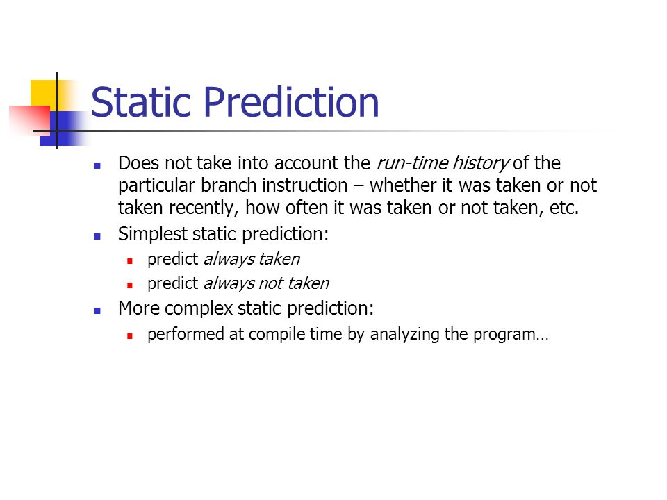 Static Prediction Does not take into account the run-time history of the particular branch instruction – whether it was taken or not taken recently, how often it was taken or not taken, etc.