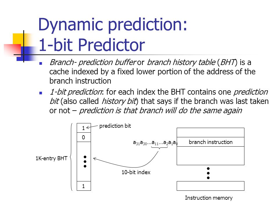 Dynamic prediction: 1-bit Predictor Meaning of prediction bit 1 = branch was last taken 0 = branch was last not taken Using the BHT index into the BHT and use the prediction bit to predict branch behavior note the prediction bit may have been set by a different branch instruction with the same lower address bits but that does not matter – the history bit is simply a hint if prediction is wrong, invert prediction bit Example: Consider a loop branch that is taken 9 times in a row and then not taken once.