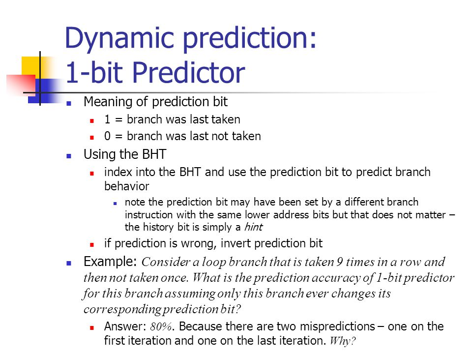 Dynamic prediction: 2-bit Predictor 2-bit prediction: for each index the BHT contains two prediction bits that change as in the figure below Key idea: the prediction must be wrong twice for it to be changed Example: What is the prediction accuracy of a 2-bit predictor on the loop of the previous example?