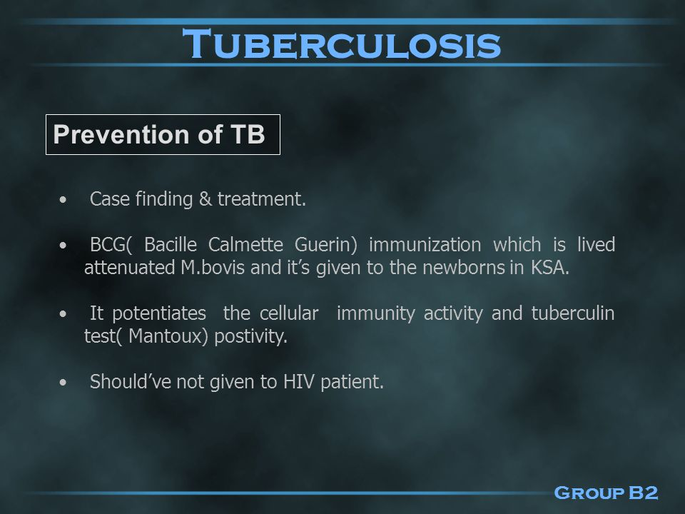 Prevention of TB Case finding & treatment. BCG( Bacille Calmette Guerin) immunization which is lived attenuated M.bovis and it's given to the newborns