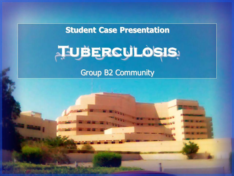 بسم الله الرحمن الرحيم Student Case Presentation Tuberculosis Group B2 Community