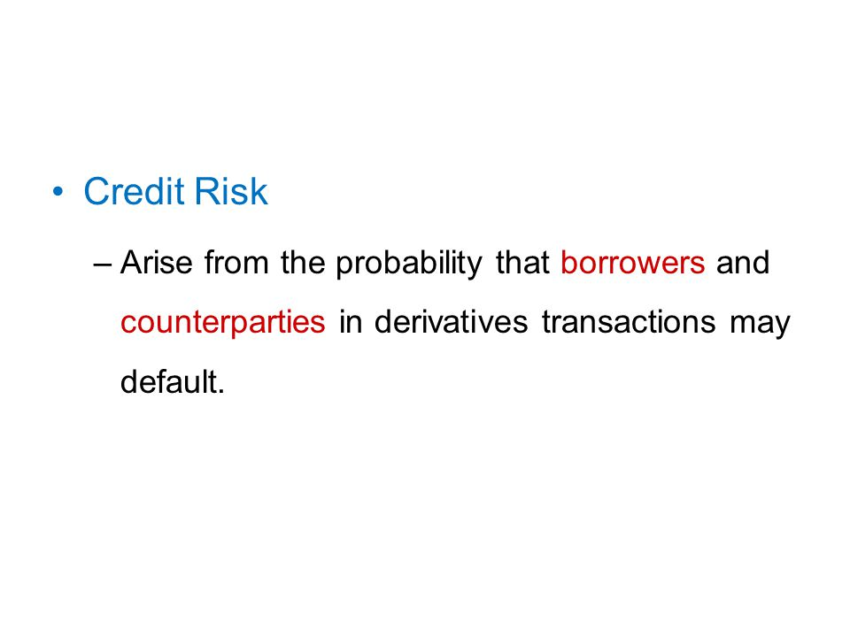 Credit Risk –Arise from the probability that borrowers and counterparties in derivatives transactions may default.