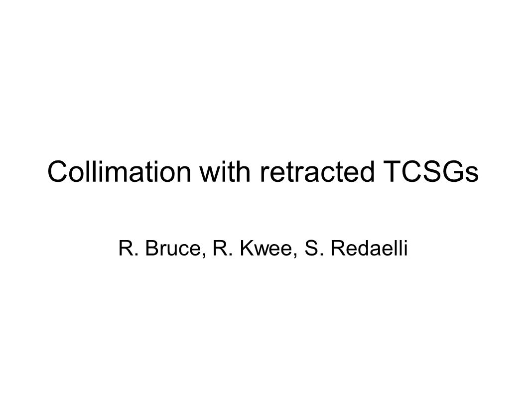Collimation with retracted TCSGs R. Bruce, R. Kwee, S. Redaelli