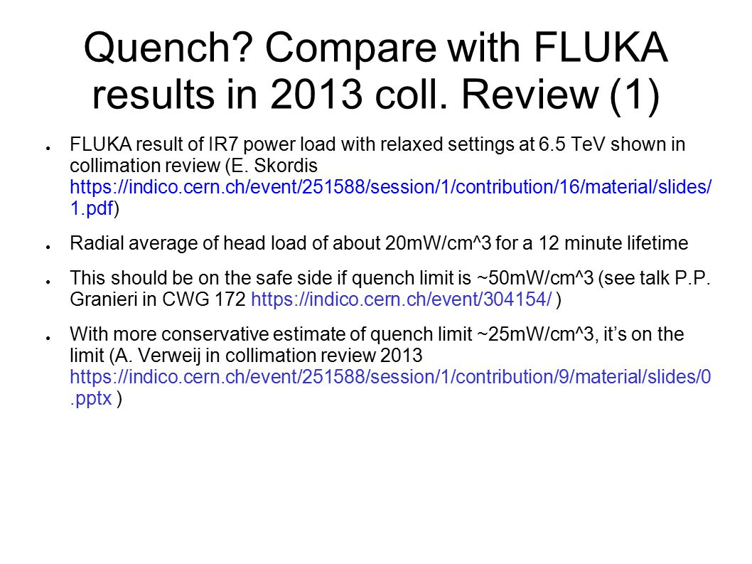 Quench? Compare with FLUKA results in 2013 coll. Review (1) ● FLUKA result of IR7 power load with relaxed settings at 6.5 TeV shown in collimation rev