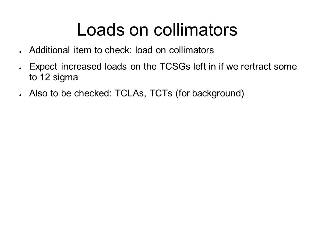 Loads on collimators ● Additional item to check: load on collimators ● Expect increased loads on the TCSGs left in if we rertract some to 12 sigma ● A