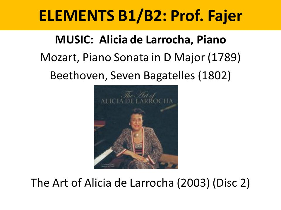 ELEMENTS B1/B2: Prof. Fajer MUSIC: Alicia de Larrocha, Piano Mozart, Piano Sonata in D Major (1789) Beethoven, Seven Bagatelles (1802) The Art of Alic