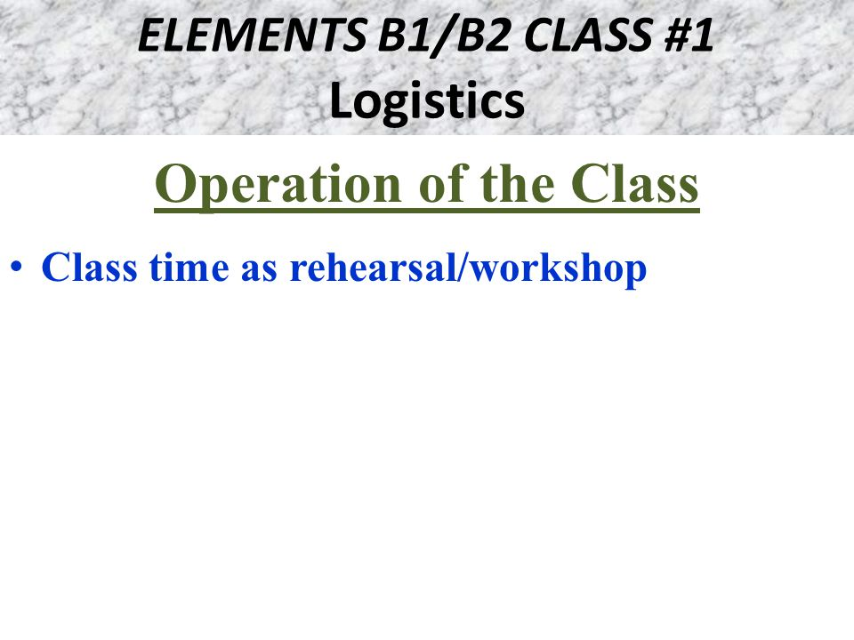 ELEMENTS B1/B2 CLASS #1 Logistics Operation of the Class Class time as rehearsal/workshop
