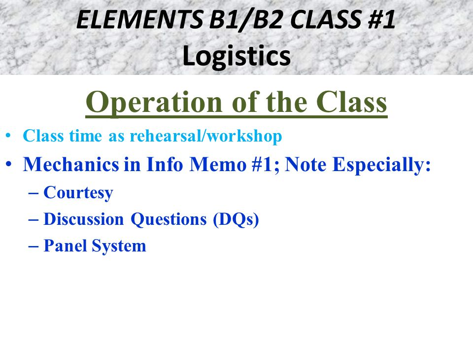 ELEMENTS B1/B2 CLASS #1 Logistics Operation of the Class Class time as rehearsal/workshop Mechanics in Info Memo #1; Note Especially: – Courtesy – Discussion Questions (DQs) – Panel System