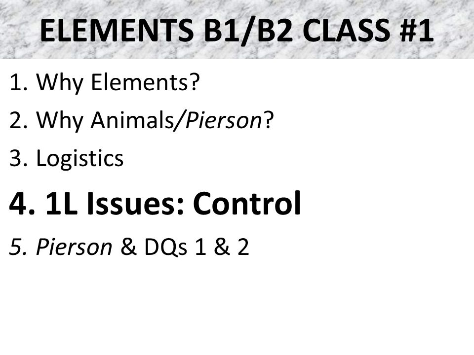 ELEMENTS B1/B2 CLASS #1 1.Why Elements. 2.Why Animals/Pierson.