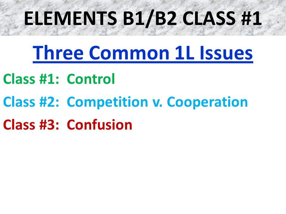 ELEMENTS B1/B2 CLASS #1 Three Common 1L Issues Class #1: Control Class #2: Competition v. Cooperation Class #3: Confusion