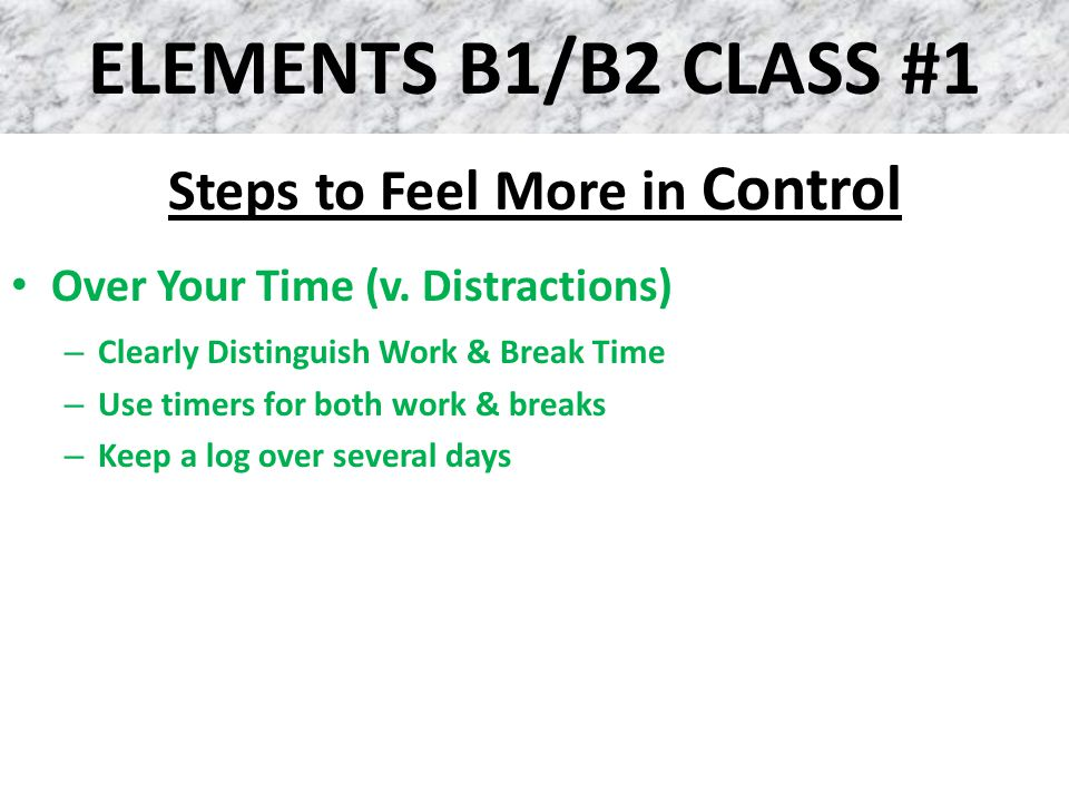 ELEMENTS B1/B2 CLASS #1 Steps to Feel More in Control Over Your Time (v. Distractions) – Clearly Distinguish Work & Break Time – Use timers for both w