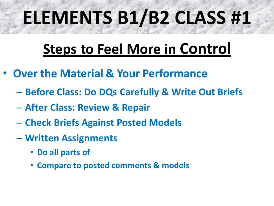 ELEMENTS B1/B2 CLASS #1 Steps to Feel More in Control Over the Material & Your Performance – Before Class: Do DQs Carefully & Write Out Briefs – After Class: Review & Repair – Check Briefs Against Posted Models – Written Assignments Do all parts of Compare to posted comments & models