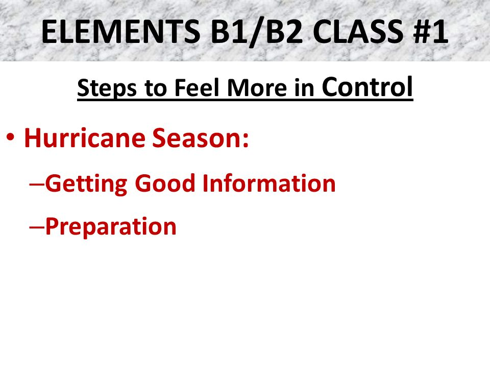 ELEMENTS B1/B2 CLASS #1 Steps to Feel More in Control Hurricane Season: – Getting Good Information – Preparation