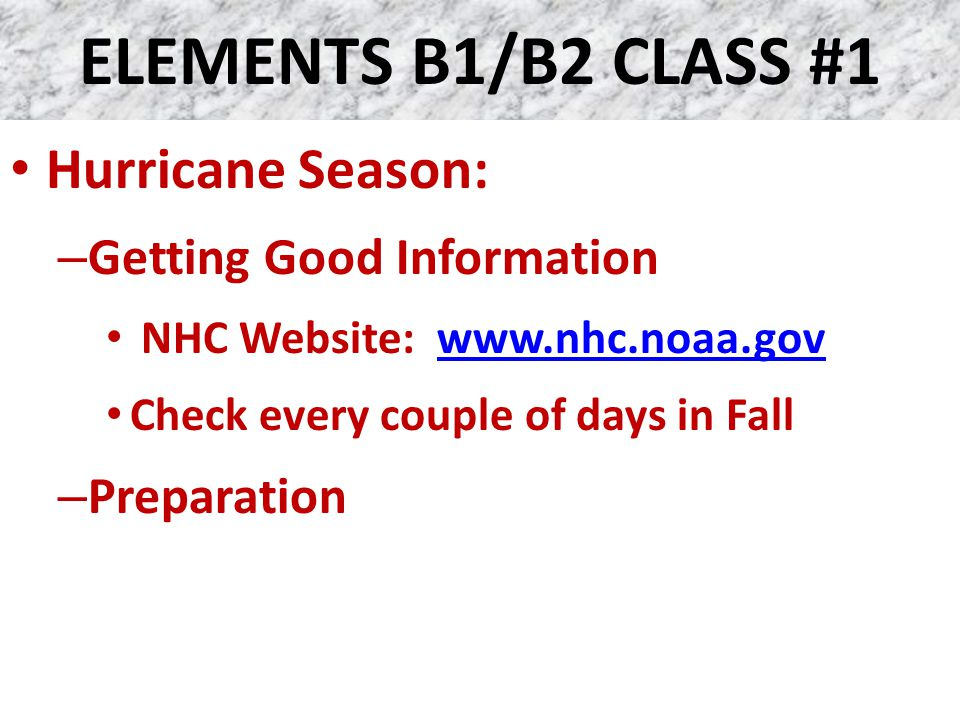 ELEMENTS B1/B2 CLASS #1 Hurricane Season: – Getting Good Information NHC Website: www.nhc.noaa.govwww.nhc.noaa.gov Check every couple of days in Fall