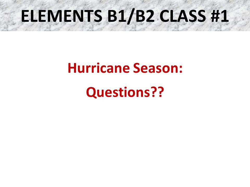 ELEMENTS B1/B2 CLASS #1 Hurricane Season: Questions??