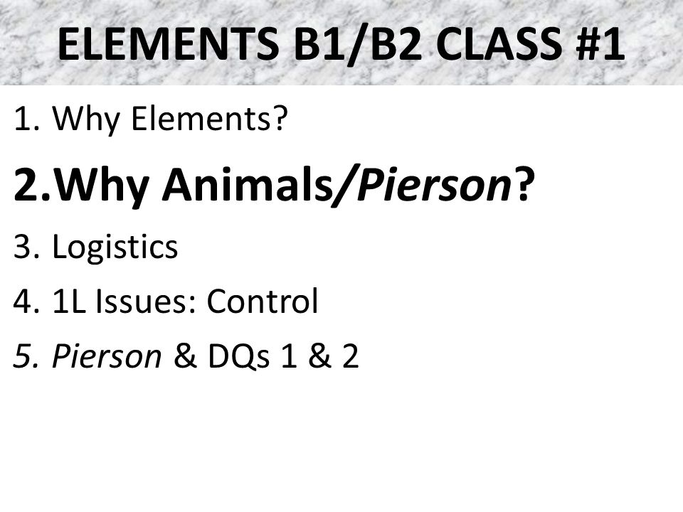 ELEMENTS B1/B2 CLASS #1 1.Why Elements? 2.Why Animals/Pierson? 3.Logistics 4.1L Issues: Control 5.Pierson & DQs 1 & 2