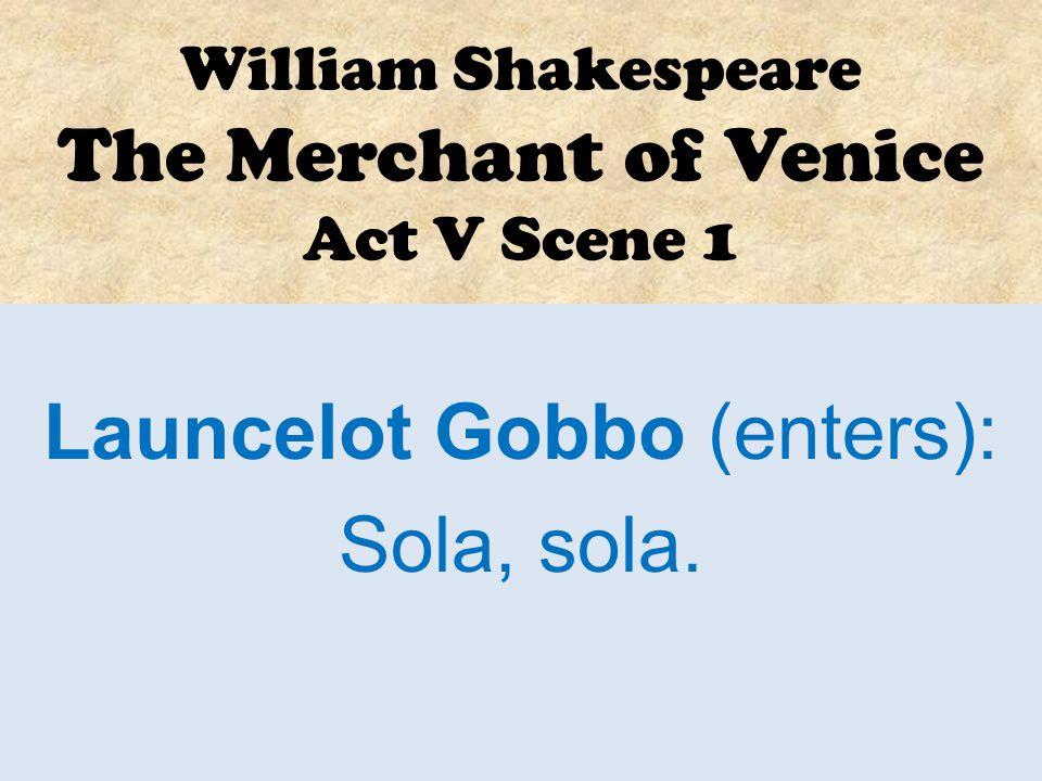 William Shakespeare The Merchant of Venice Act V Scene 1 Launcelot Gobbo (enters): Sola, sola!