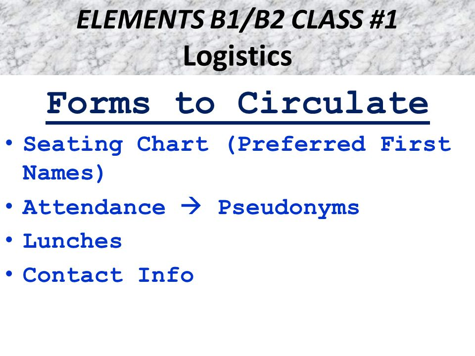 ELEMENTS B1/B2 CLASS #1 Logistics Forms to Circulate Seating Chart (Preferred First Names) Attendance  Pseudonyms Lunches Contact Info
