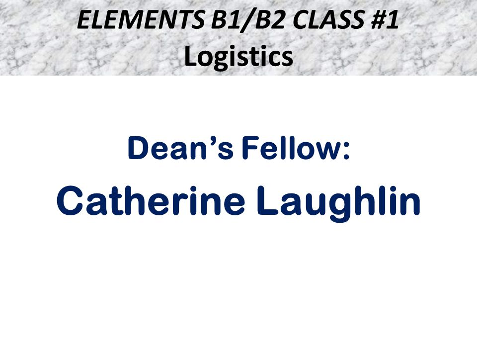 ELEMENTS B1/B2 CLASS #1 Logistics Dean's Fellow: Catherine Laughlin