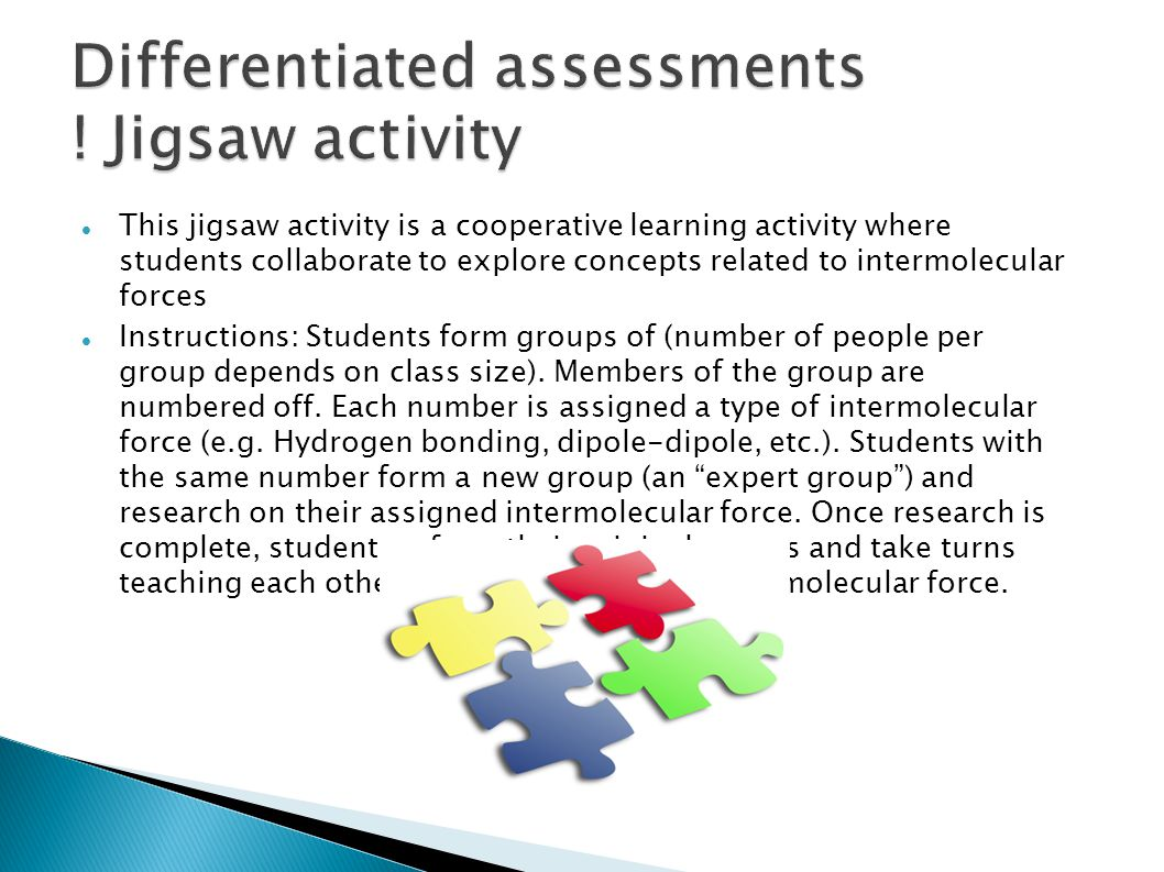 This jigsaw activity is a cooperative learning activity where students collaborate to explore concepts related to intermolecular forces Instructions: Students form groups of (number of people per group depends on class size).