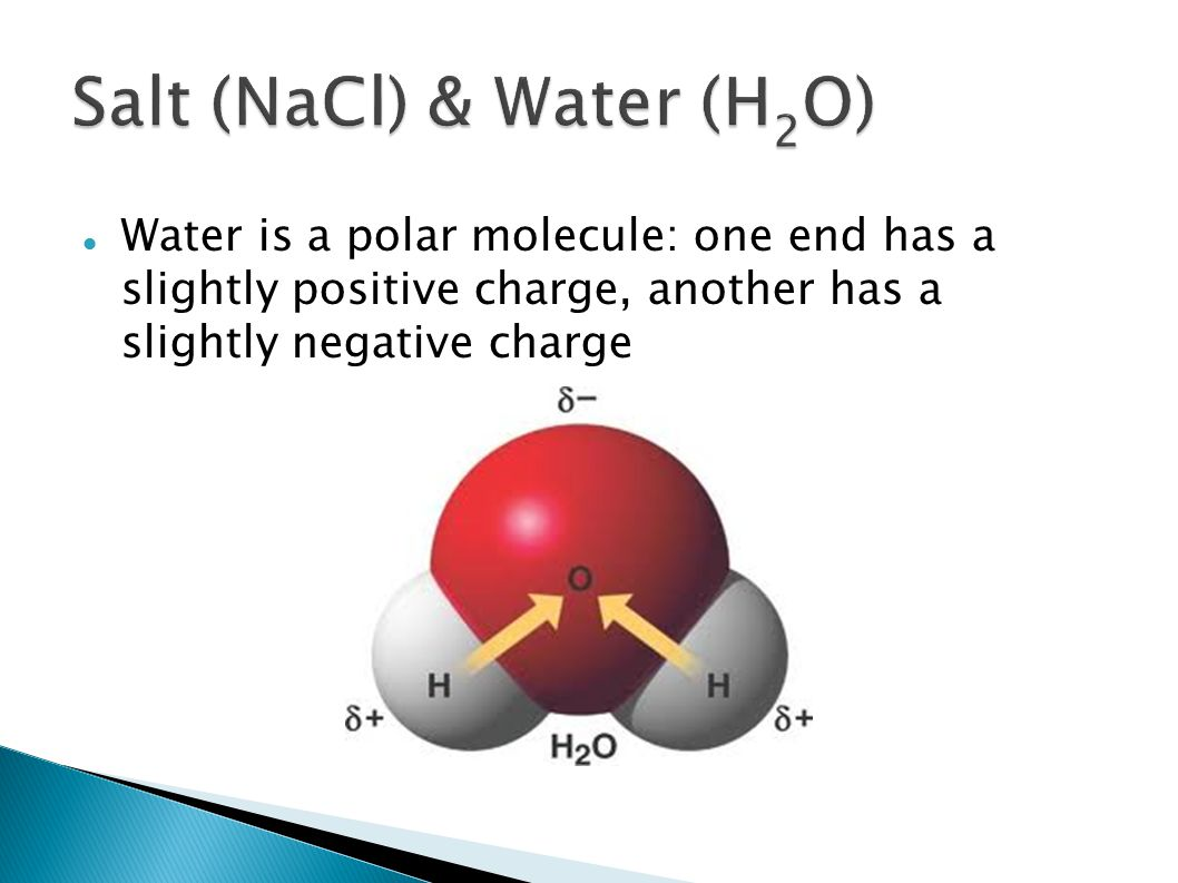 When the NaCl crystals get closer to the positively and negatively charged poles of the H 2 O molecule, the Na + and Cl - ions are pulled apart You can think of the H 2 O molecule as a strong magnet Click here for more details Attraction between (polar) water molecules and ions is an example of intermolecular forces at work (specifically ion-dipole forces)