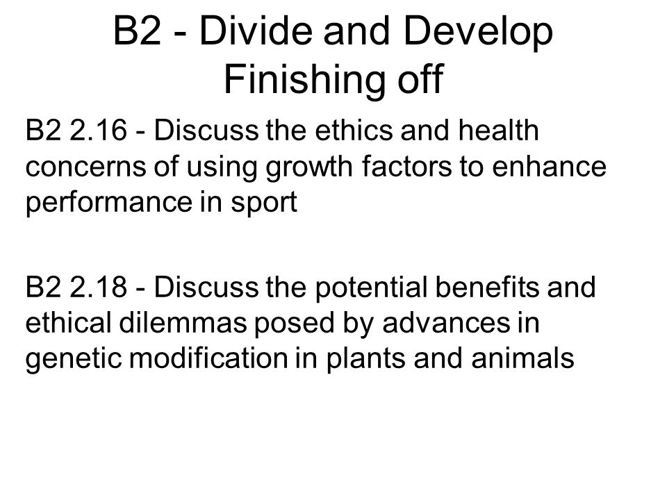 B2 - Divide and Develop Finishing off B2 2.16 - Discuss the ethics and health concerns of using growth factors to enhance performance in sport B2 2.18 - Discuss the potential benefits and ethical dilemmas posed by advances in genetic modification in plants and animals