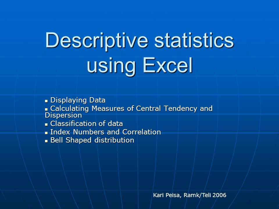 Descriptive statistics using Excel Displaying Data Displaying Data Calculating Measures of Central Tendency and Dispersion Calculating Measures of Cen
