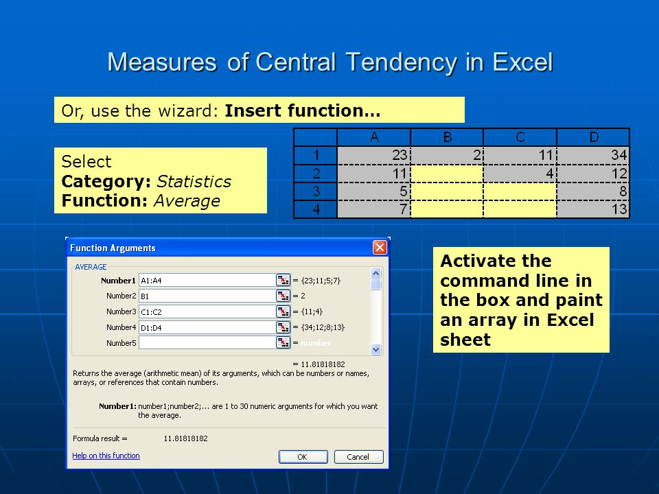 Measures of Central Tendency in Excel Or, use the wizard: Insert function… Activate the command line in the box and paint an array in Excel sheet Sele