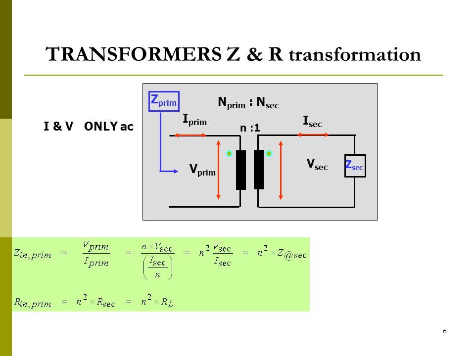 6 TRANSFORMERS Z & R transformation I & V ONLY ac n :1 N prim : N sec V prim V sec I prim I sec Z sec Z prim