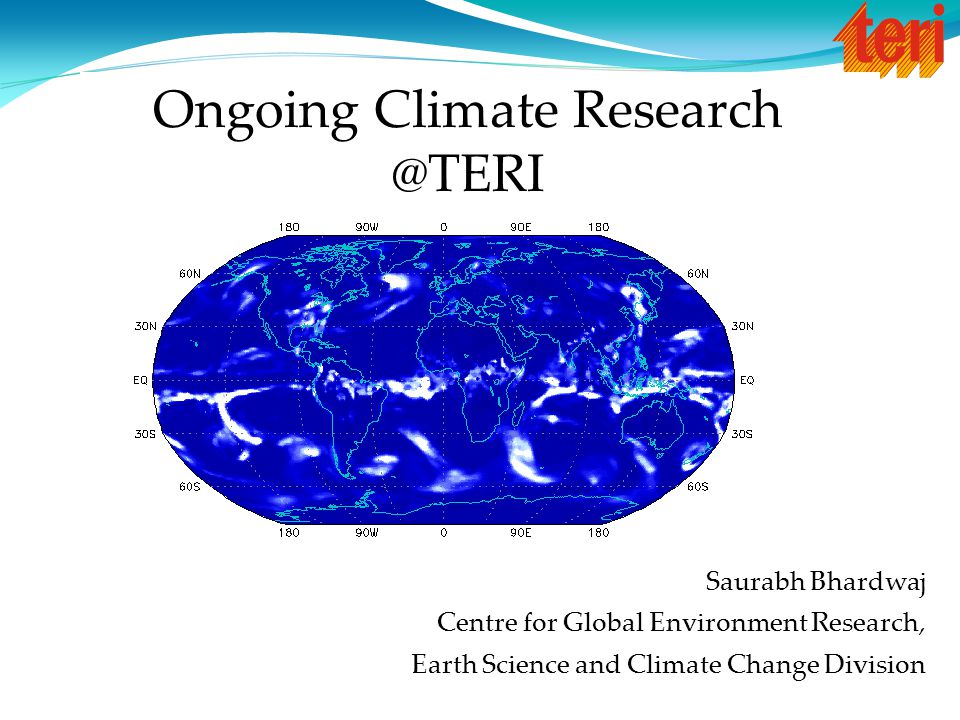 Saurabh Bhardwaj Centre for Global Environment Research, Earth Science and Climate Change Division Ongoing Climate Research @TERI