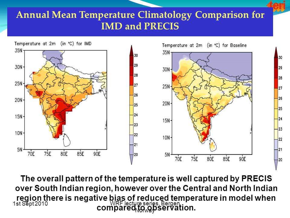 1st Sept 2010 WRF lecture series, Bergen Norway Annual Mean Temperature Climatology Comparison for IMD and PRECIS The overall pattern of the temperature is well captured by PRECIS over South Indian region, however over the Central and North Indian region there is negative bias of reduced temperature in model when compared to observation.