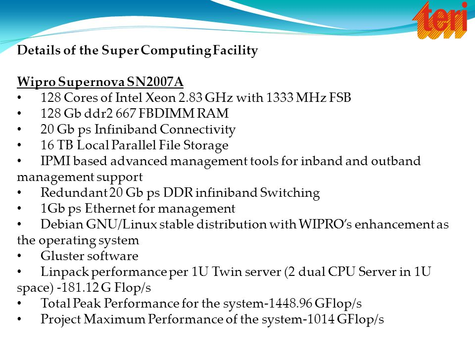 Details of the Super Computing Facility Wipro Supernova SN2007A 128 Cores of Intel Xeon 2.83 GHz with 1333 MHz FSB 128 Gb ddr2 667 FBDIMM RAM 20 Gb ps Infiniband Connectivity 16 TB Local Parallel File Storage IPMI based advanced management tools for inband and outband management support Redundant 20 Gb ps DDR infiniband Switching 1Gb ps Ethernet for management Debian GNU/Linux stable distribution with WIPRO's enhancement as the operating system Gluster software Linpack performance per 1U Twin server (2 dual CPU Server in 1U space) -181.12 G Flop/s Total Peak Performance for the system-1448.96 GFlop/s Project Maximum Performance of the system-1014 GFlop/s