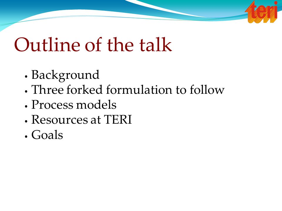 Outline of the talk Background Three forked formulation to follow Process models Resources at TERI Goals