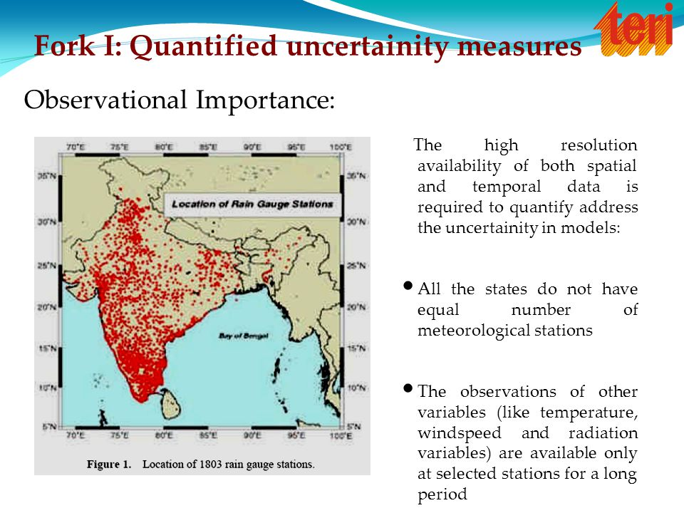 Fork I: Quantified uncertainity measures Observational Importance: The high resolution availability of both spatial and temporal data is required to quantify address the uncertainity in models: All the states do not have equal number of meteorological stations The observations of other variables (like temperature, windspeed and radiation variables) are available only at selected stations for a long period